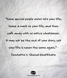"""Some special people enter into your life, leave a mark on your life, and then walk away with no notice whatsoever. It may not be the end of your story, yet your life is never the same again."" - Deodatta V. Shenai-Khatkhate - Quote From Recite.com #RECITE #QUOTE"
