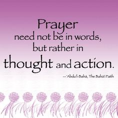 Prayer need not be in words, but rather in thought and action. #bahai #words #wordstoliveby #prayer #action Found on http://www.facebook.com/the.bahai.faith 1532075_10151943159448929_1320569638_n.jpg (612×612) Photo/image: @Mitra S