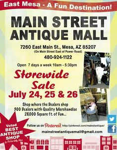 Join us for our Storewide Sale July 24, 25 & 26.**** Main Street Antique Mall 7260 E Main St (east of Power RD on MAIN STREET) Mesa Az 85207 **** Open 7 days a week 10:00AM-5:30PM **** Call for more information 480 924 1122 **** We Accept cash, debit, VISA, Mastercard, Discover or American Express