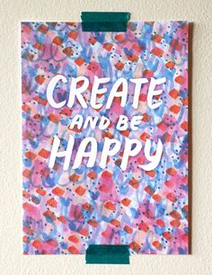 Create and be Happy!  Giving away a free digital download of this mini print to anyone who wants it. More details on my blog: aisforanika.com
