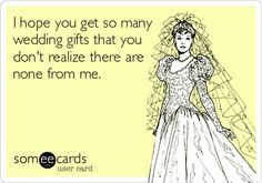 I hope you get so many wedding gifts that you dont realize there are none from me.