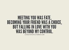 """""""Meeting you was fate, becoming your friend was a choice, but falling in love with you was beyond my control."""""""