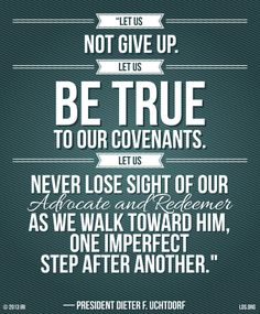"""""""Let us not give up. Let us be true to our covenants. Let us never lose sight of our Advocate and Redeemer as we walk toward Him, one imperfect step after another."""" —President Dieter F. Uchtdorf"""