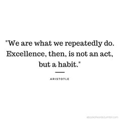 """""""We are what we repeatedly do. Excellence then is not an act but a habit."""" - Aristotle"""