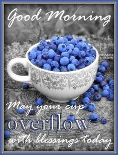 Good Morning, may your cup Overflow with blessings Today!