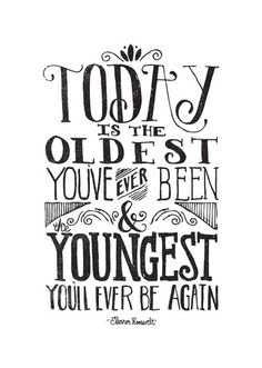 the youngest you'll ever be again. a little sad but good to keep in mind and to remember to live TODAY