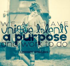 """""""We all have unique talents, a purpose, and work to do."""" -Lindsey Stirling"""