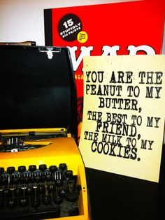 You are the peanut to my butter, the best to my friend, the milk to my cookies....awww