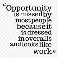 """Opportunity is missed by most people because it is dressed in overalls and looks like work."""
