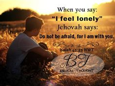 "When you say: ""I feel lonely"" Jehovah says: Do not be afraid, for I am with you. Isaiah 41:10 NWT"