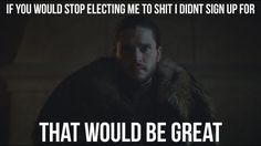 All I wanted was to be a Ranger. Not the Lord Commander, not The King in the North....damn people!