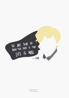 """The only thing we know for sure is that life is now."" - Isak SKAM. 2017. __________minimal project - ( Part 27 ) Buy it here: REDBUBBLE"
