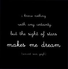I know nothing with any certainty, but the sight of stars makes me dream.  ~Vincent van Gogh