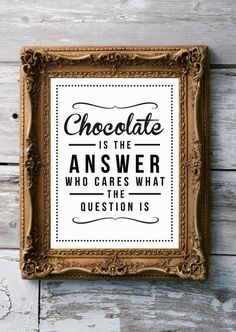Chocolate is always the answer, no matter the question!