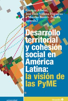 Desarrollo territorial y cohesión social en América Latina : la visión de las PyME / Giorgio Alberti, José Luis Villena Higueras, Martha Beatriz Peluffo (coords.).-- Barcelona : Octaedro, 2015.