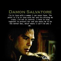 """#TVD The Vampire Diaries  Damon  """"DAMON SALVATORE I'm in love with a woman I can never have. The point is I'm in love with her and its driving me crazy. I'm not in control. I have to stay together to protect her and she wants me to be the better man, which means I can't be who I am."""""""
