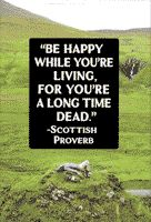 Be happy while you're living, for you're a long time dead. - Scottish proverb