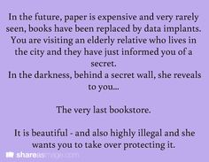 Prompt -- in the future, paper is expensive and very rarely seen, books have been replaced by data implants. you are visiting an elderly relative who lives in the city and they have just informed you of a secret. in the darkness, behind a secret wall, she reveals to you...the very last bookstore. it is beautiful - and also highly illegal and she wants you to take over protecting it