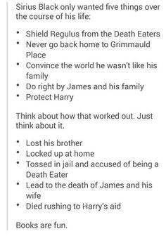 This breaks my heart more than anything else in the books. Sirius deserved so much better in his life and this is what he ended up with. Kills me. :(