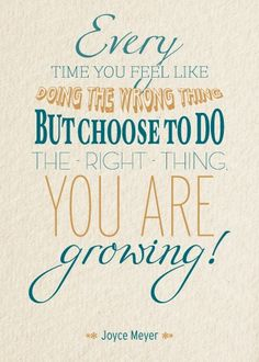 Every time you feel like doing the wrong thing but choose to do the right thing you are growing! -Joyce Meyer