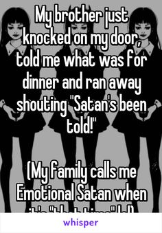 "My brother just knocked on my door, told me what was for dinner and ran away shouting ""Satan's been told!"" (My family calls me Emotional Satan when it's ""that time"" lol)"