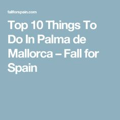 Top 10 Things To Do In Palma de Mallorca – Fall for Spain