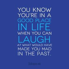 """You know you're in a good place in #life when you can #laugh at what would have made you mad in the past."" #quote"
