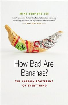 How Bad are Bananas?: The Carbon Footprint of Everything MIRRORS George's book How Green Are Your Tomatoes?: The Carbon Footprint of Nearly Everything