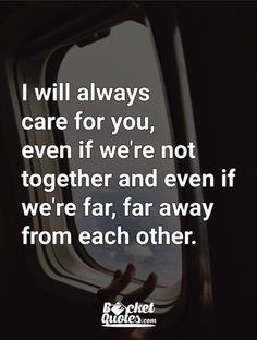 I will always care for you, even if we're not together and even if we're far, far away from each other. For more quotes visit: www.bucketquotes.com