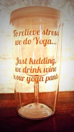 To relieve stress we do Yoga... Just kidding, we drink wine in our yoga pants.