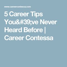 5 Career Tips You've Never Heard Before | Career Contessa