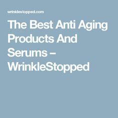The Best Anti Aging Products And Serums – WrinkleStopped