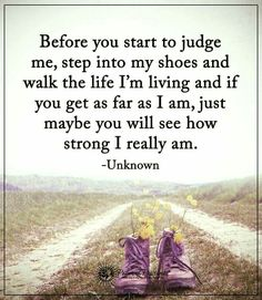 Walk a mile in someone else's shoes. Judge not les you be judged.