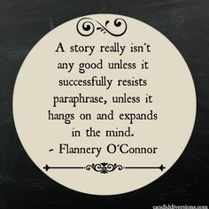 """""""A story really isn't any good unless it successfully resists paraphrase, unless it hangs on and expands in the mind."""" --Flannerey O'Connor"""