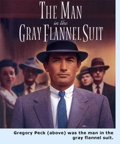 "The Man in the Gray Flannel Suit 1956.  A drama of life's trials and how one man tries to maintain his integrity through it all. War, romance, marriage, parenting, jobs. Gregory Peck is outstanding in this role. The original ""Mad Men"". Oldie but Goodie!   ljb"