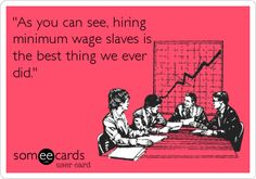 'As you can see, hiring minimum wage slaves is the best thing we ever did.'