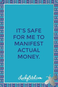 It's safe for me to manifest actual money. Read it to yourself and see what comes up for you. You can also pick a card message for you over at www.LuckyBitch.com/card