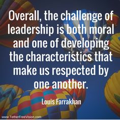 Overall, the challenge of leadership is both moral and one of developing the characteristics that make us respected by one another. -Louis Farrakhan