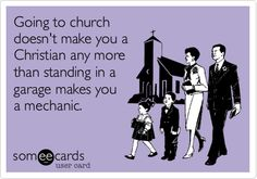 Funny Reminders Ecard: Going to church doesn't make you a Christian any more than standing in a garage makes you a mechanic.