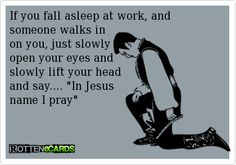 """If you fall asleep at work, and someone walks in on you, just slowly open your eyes and slowly lift your head and say.... """"In Jesus name I pray"""""""