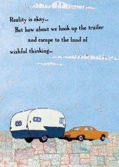 Reality is okay, but how about we hook up the trailer escape to the land of wishful thinking.