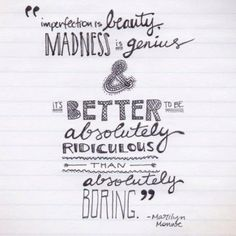 imperfection is beauty. madness is genius. and better to be absolutely ridiculous than absolutely boring.