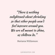 """There is nothing enlightened about shrinking so that other people won't feel insecure around you. We are all meant to shine, as children do. Motivational Quotes For Women, Inspiring Quotes, Self Motivation Quotes, Abuse Quotes, Marianne Williamson, Feeling Insecure, Learning To Love Yourself, Sharing Quotes, Meaningful Life"