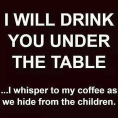 I will drink you under the table.... .i whisper to my coffee as we hide from the children.