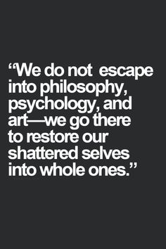 """We do not escape into philosophy, psychology and art - we go there to restore our shattered selves into whole ones"""