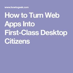 How to Turn Web Apps Into First-Class Desktop Citizens