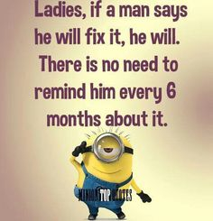 Minions. If a man says he will fix it he will. ...