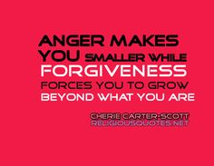 """Anger Makes You smaller, while Forgiveness Forces You To Grow Beyond What You Are"""