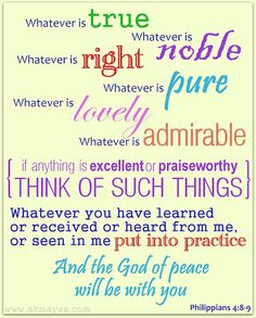 Philippians 4:4-9 (NIV) - 4 Rejoice in the Lord always. I will say it again: Rejoice! 5 Let your gentleness be evident to all. The Lord is near. 6 Do not be anxious about anything, but in every situation, by prayer and petition, with thanksgiving, present your requests to God. 7 And the peace of God, which transcends all understanding, will guard your hearts and your minds in Christ Jesus.