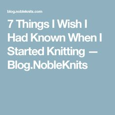 7 Things I Wish I Had Known When I Started Knitting — Blog.NobleKnits